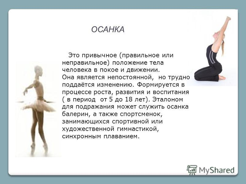 ОСАНКА Это привычное (правильное или неправильное) положение тела человека в покое и движении. Она является непостоянной, но трудно поддаётся изменению. Формируется в процессе роста, развития и воспитания ( в период от 5 до 18 лет). Эталоном для подр