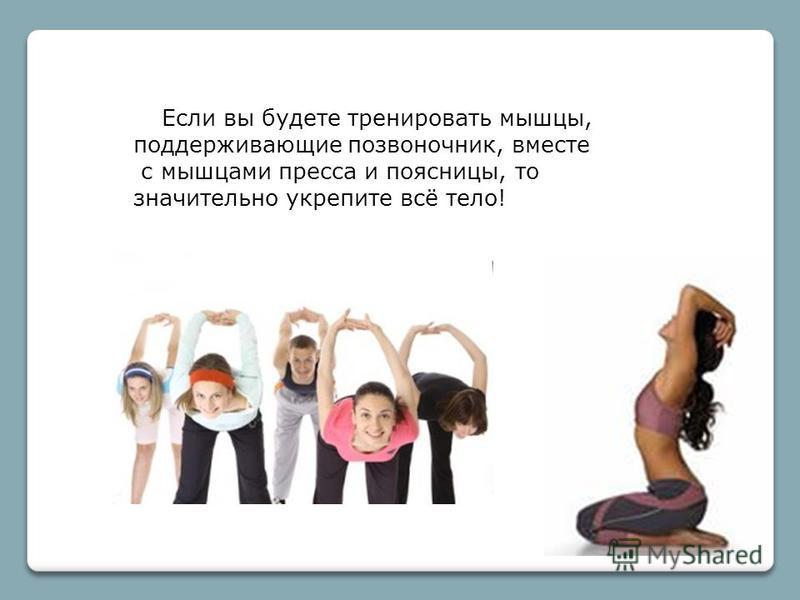 Если вы будете тренировать мышцы, поддерживающие позвоночник, вместе с мышцами пресса и поясницы, то значительно укрепите всё тело!