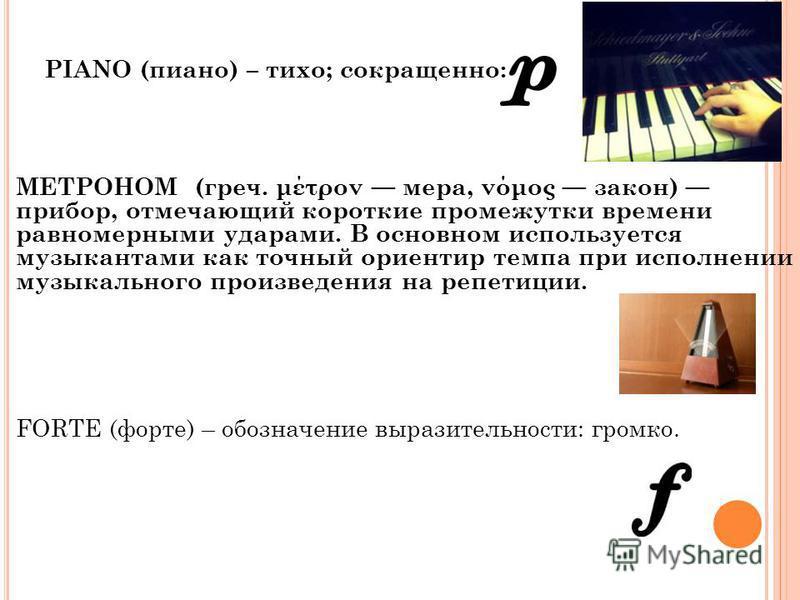 PIANO (пиано) – тихо; сокращенно: МЕТРОНОМ (греч. μέτρον мера, νόμος закон) прибор, отмечающий короткие промежутки времени равномерными ударами. В основном используется музыкантами как точный ориентир темпа при исполнении музыкального произведения на