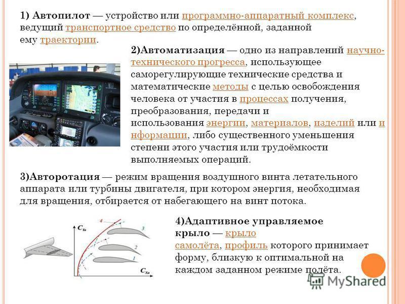 1) Автопилот устройство или программно-аппаратный комплекс, ведущий транспортное средство по определённой, заданной ему траектории.программно-аппаратный комплекс транспортное средство траектории 2)Автоматизация одно из направлений научно- техническог