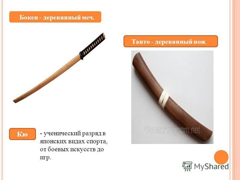 Бокен - деревянный меч. Кю - ученический разряд в японских видах спорта, от боевых искусств до игр. Танто - деревянный нож.
