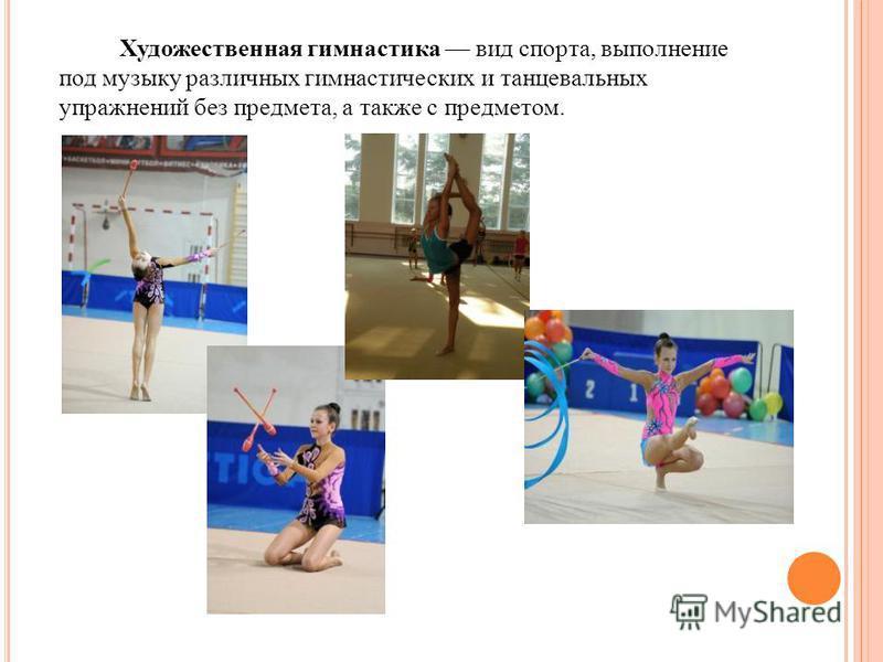 Художественная гимнастика вид спорта, выполнение под музыку различных гимнастических и танцевальных упражнений без предмета, а также с предметом.