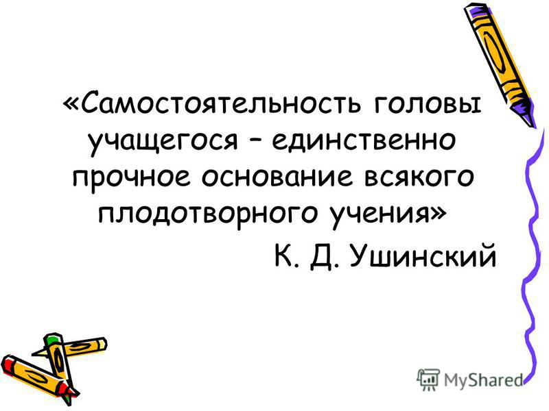 «Самостоятельность головы учащегося – единственно прочное основание всякого плодотворного учения» К. Д. Ушинский