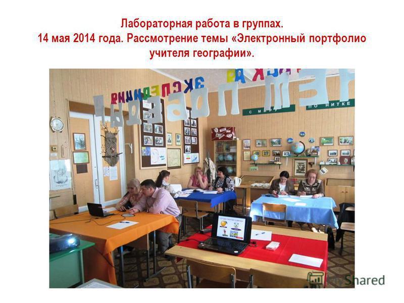 Лабораторная работа в группах. 14 мая 2014 года. Рассмотрение темы «Электронный портфолио учителя географии».