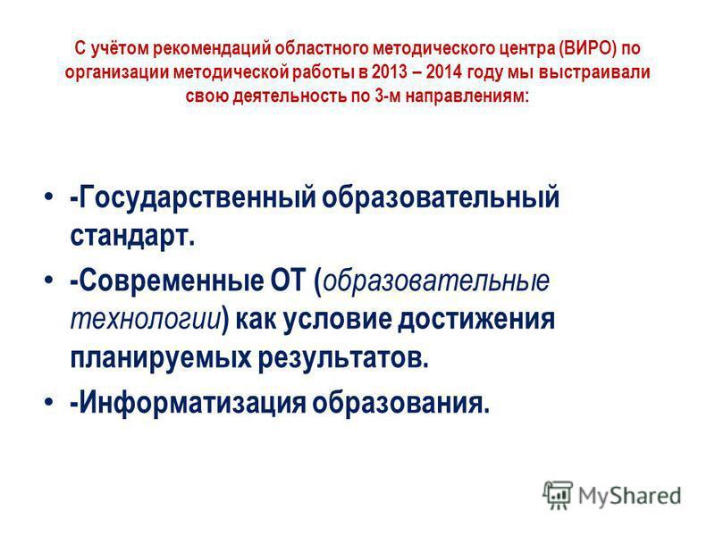 С учётом рекомендаций областного методического центра (ВИРО) по организации методической работы в 2013 – 2014 году мы выстраивали свою деятельность по 3-м направлениям: -Государственный образовательный стандарт. -Современные ОТ ( образовательные техн