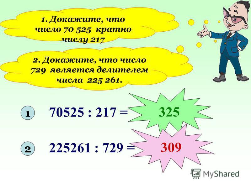 1. Докажите, что число 70 525 кратно числу 217 2. Докажите, что число 729 является делителем числа 225 261. 1 2 70525 : 217 = 225261 : 729 = 325 309