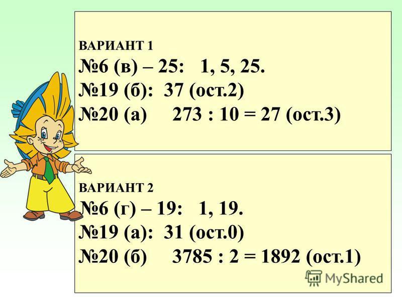ВАРИАНТ 1 6 (в) – 25: 1, 5, 25. 19 (б): 37 (ост.2) 20 (а) 273 : 10 = 27 (ост.3) ВАРИАНТ 2 6 (г) – 19: 1, 19. 19 (а): 31 (ост.0) 20 (б) 3785 : 2 = 1892 (ост.1)