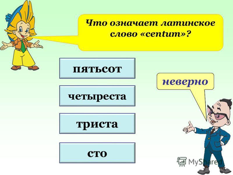 пятьсот четыреста триста сто не верно верно неверно Что означает латинское слово «centum»?