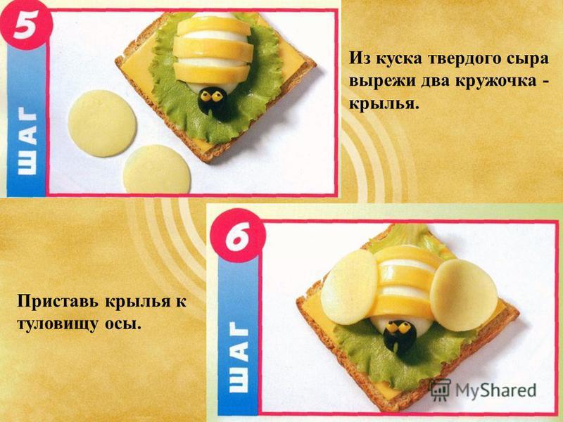 Из куска твердого сыра вырежи два кружочка - крылья. Приставь крылья к туловищу осы.