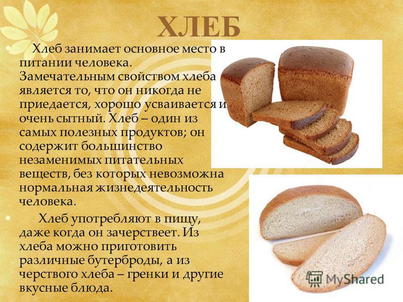 ХЛЕБ Хлеб занимает основное место в питании человека. Замечательным свойством хлеба является то, что он никогда не приедается, хорошо усваивается и очень сытный. Хлеб – один из самых полезных продуктов; он содержит большинство незаменимых питательных