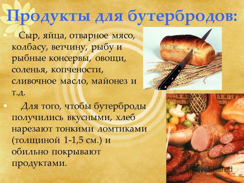 Продукты для бутербродов: Сыр, яйца, отварное мясо, колбасу, ветчину, рыбу и рыбные консервы, овощи, соленья, копчености, сливочное масло, майонез и т.д. Для того, чтобы бутерброды получились вкусными, хлеб нарезают тонкими ломтиками (толщиной 1-1,5