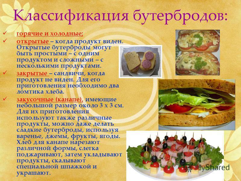 Классификация бутербродов: горячие и холодные; открытые – когда продукт виден. Открытые бутерброды могут быть простыми – с одним продуктом и сложными – с несколькими продуктами. закрытые – сандвичи, когда продукт не виден. Для его приготовления необх