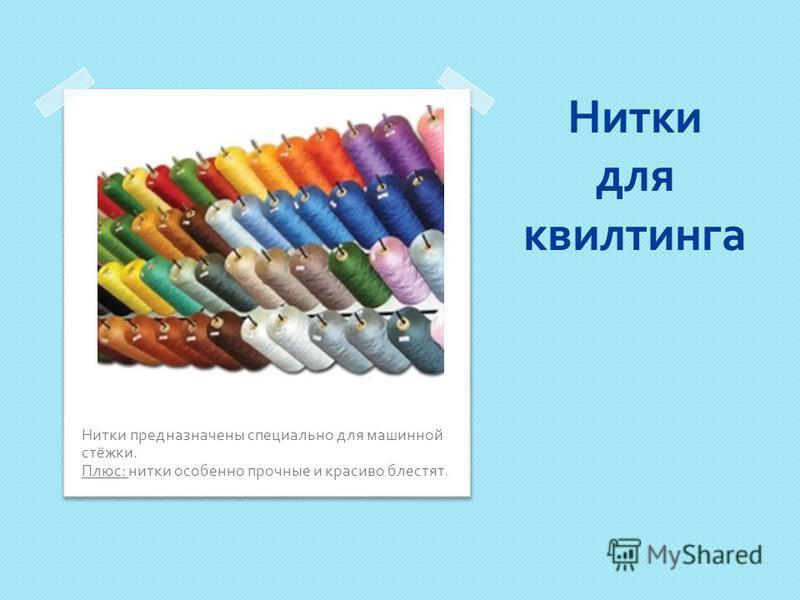 Нитки для квилтинга Нитки предназначены специально для машинной стёжки. Плюс : нитки особенно прочные и красиво блестят.