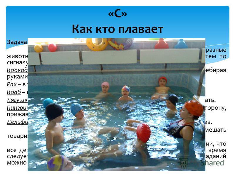 Задача игры: упражнять детей в разных видах передвижения в воде. Описание. Детям показывают, как передвигаются в воде разные животные: крокодил, рак, лягушка, пингвин, тюлень, дельфин. Затем по сигналу преподавателя дети изображают названных животных