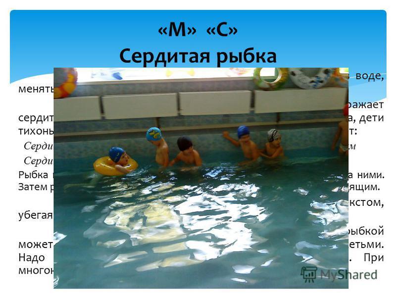 Задача игры: приучать детей смело передвигаться в воде, менять направление, быстроту движения. Описание. Преподаватель или один из детей изображает сердитую рыбку. Она находится у противоположного бортика, дети тихонько подходят к ней, а преподавател