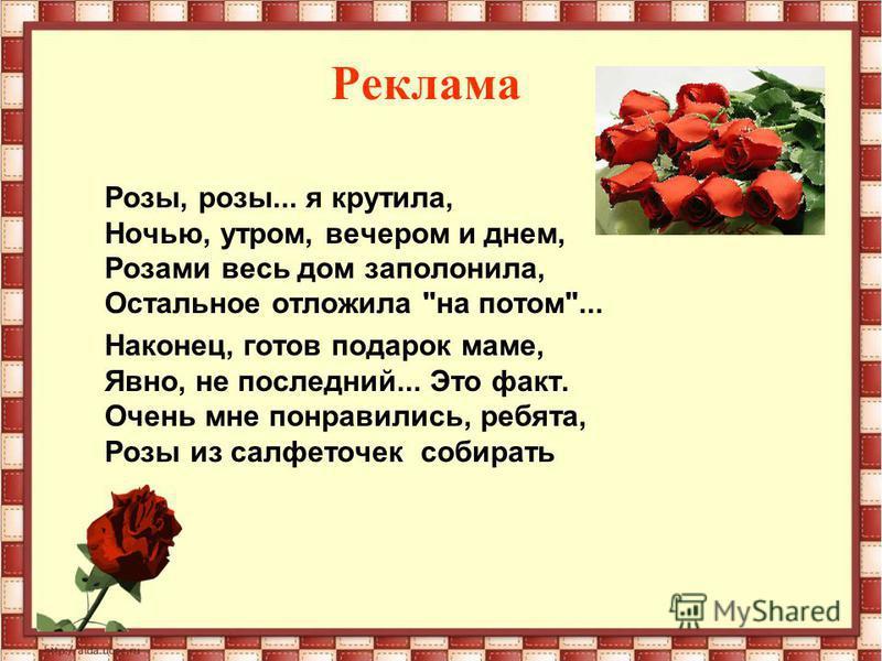 Реклама Розы, розы... я крутила, Ночью, утром, вечером и днем, Розами весь дом заполонила, Остальное отложила на потом... Наконец, готов подарок маме, Явно, не последний... Это факт. Очень мне понравились, ребята, Розы из салфеточек собирать