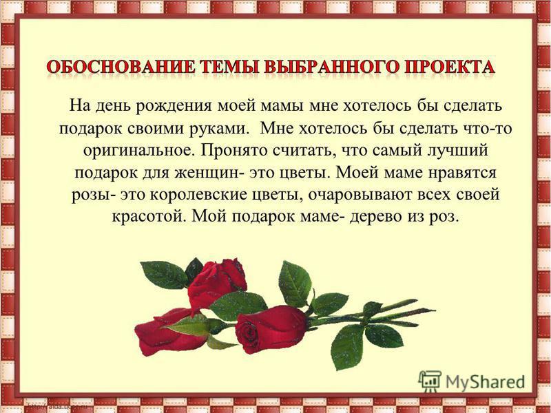 На день рождения моей мамы мне хотелось бы сделать подарок своими руками. Мне хотелось бы сделать что-то оригинальное. Пронято считать, что самый лучший подарок для женщин- это цветы. Моей маме нравятся розы- это королевские цветы, очаровывают всех с