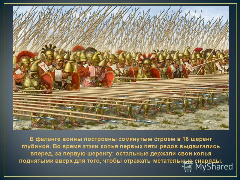 В фаланге воины построены сомкнутым строем в 16 шеренг глубиной. Во время атаки копья первых пяти рядов выдвигались вперед, за первую шеренгу; остальные держали свои копья поднятыми вверх для того, чтобы отражать метательные снаряды.