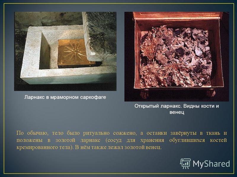 По обычаю, тело было ритуально сожжено, а останки завёрнуты в ткань и положены в золотой ларнака (сосуд для хранения обуглившихся костей кремированного тела). В нём также лежал золотой венец. Ларнакс в мраморном саркофаге Открытый ларнака. Видны кост