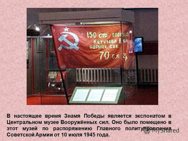 В настоящее время Знамя Победы является экспонатом в Центральном музее Вооружённых сил. Оно было помещено в этот музей по распоряжению Главного политуправления Советской Армии от 10 июля 1945 года.