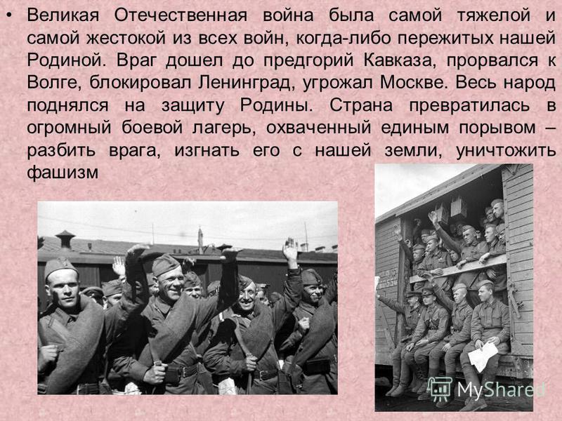 Великая Отечественная война была самой тяжелой и самой жестокой из всех войн, когда-либо пережитых нашей Родиной. Враг дошел до предгорий Кавказа, прорвался к Волге, блокировал Ленинград, угрожал Москве. Весь народ поднялся на защиту Родины. Страна п