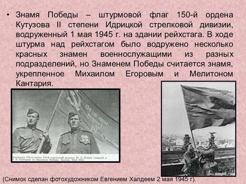Знамя Победы – штурмовой флаг 150-й ордена Кутузова II степени Идрицкой стрелковой дивизии, водруженный 1 мая 1945 г. на здании рейхстага. В ходе штурма над рейхстагом было водружено несколько красных знамен военнослужащими из разных подразделений, н