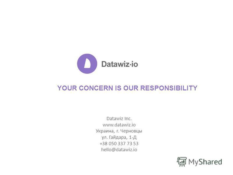 YOUR CONCERN IS OUR RESPONSIBILITY Datawiz Inc. www.datawiz.io Украина, г. Черновцы ул. Гайдара, 1-Д +38 050 337 73 53 hello@datawiz.io