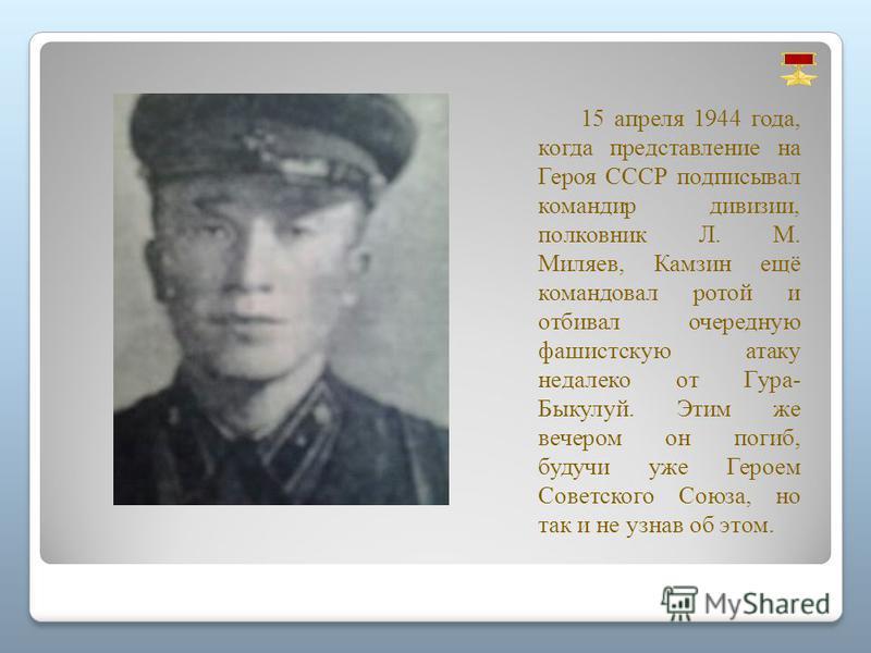 15 апреля 1944 года, когда представление на Героя СССР подписывал командир дивизии, полковник Л. M. Миляев, Камзин ещё командовал ротой и отбивал очередную фашистскую атаку недалеко от Гура- Быкулуй. Этим же вечером он погиб, будучи уже Героем Советс