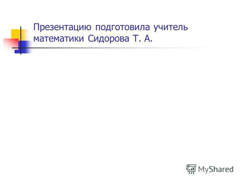 Презентацию подготовила учитель математики Сидорова Т. А.