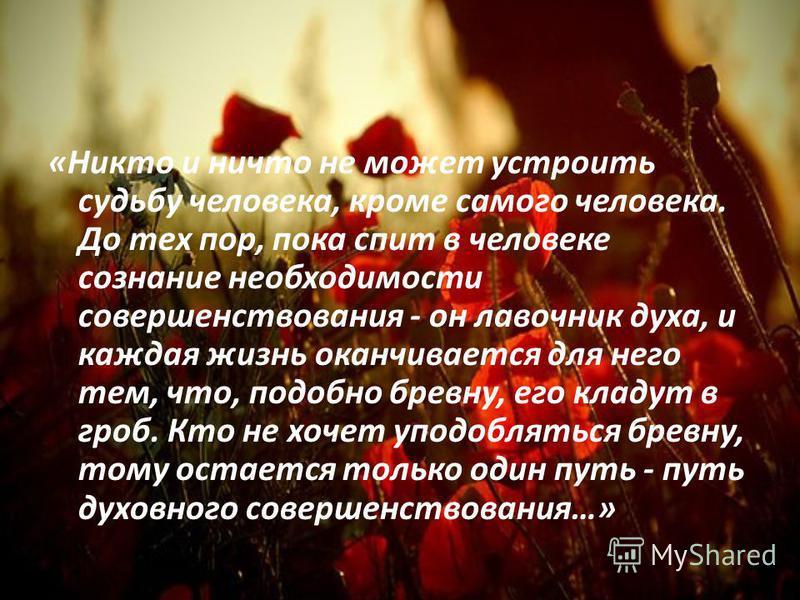 «Никто и ничто не может устроить судьбу человека, кроме самого человека. До тех пор, пока спит в человеке сознание необходимости совершенствования - он лавочник духа, и каждая жизнь оканчивается для него тем, что, подобно бревну, его кладут в гроб. К