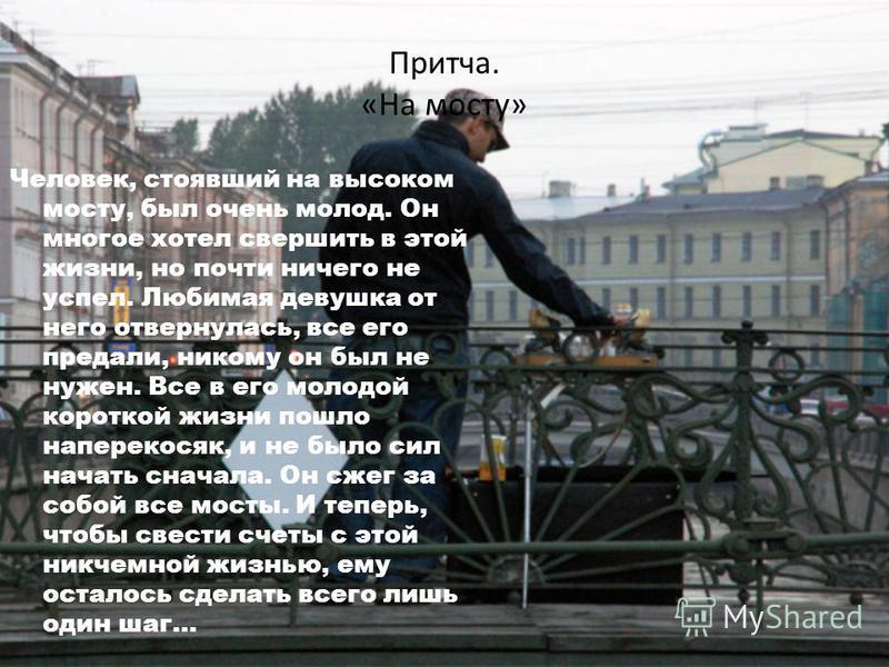Притча. «На мосту» Человек, стоявший на высоком мосту, был очень молод. Он многое хотел свершить в этой жизни, но почти ничего не успел. Любимая девушка от него отвернулась, все его предали, никому он был не нужен. Все в его молодой короткой жизни по