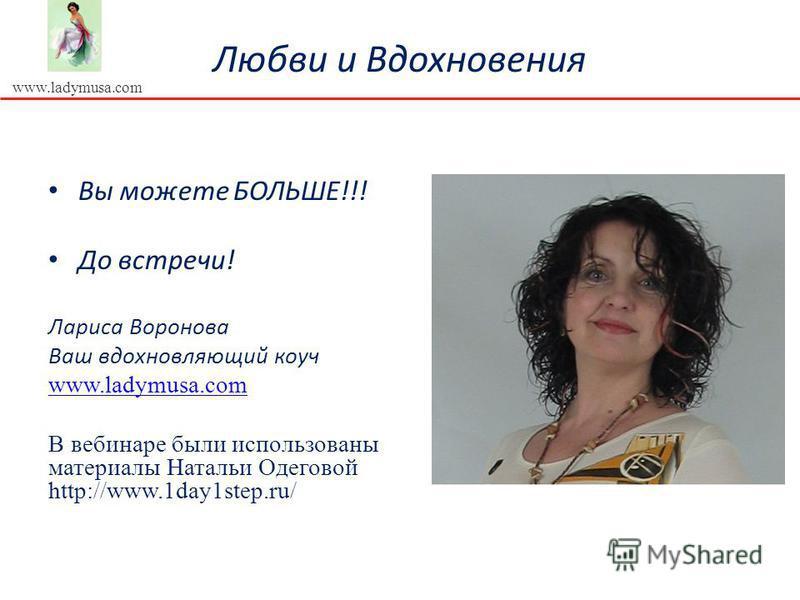 www.ladymusa.com Любви и Вдохновения Вы можете БОЛЬШЕ!!! До встречи! Лариса Воронова Ваш вдохновляющий коуч www.ladymusa.com В вебинаре были использованы материалы Натальи Одеговой http://www.1day1step.ru/