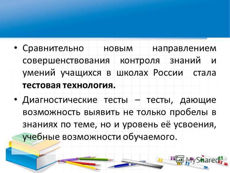 Сравнительно новым направлением совершенствования контроля знаний и умений учащихся в школах России стала тестовая технология. Диагностические тесты – тесты, дающие возможность выявить не только пробелы в знаниях по теме, но и уровень её усвоения, уч