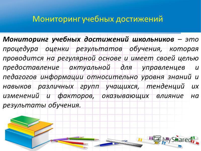 Мониторинг учебных достижений Мониторинг учебных достижений школьников – это процедура оценки результатов обучения, которая проводится на регулярной основе и имеет своей целью предоставление актуальной для управленцев и педагогов информации относител