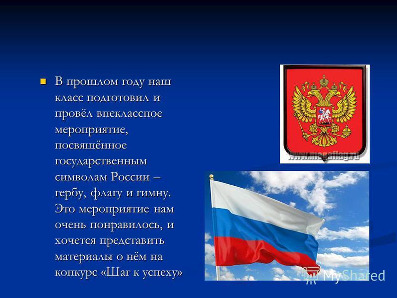В прошлом году наш класс подготовил и провёл внеклассное мероприятие, посвящённое государственным символам России – гербу, флагу и гимну. Это мероприятие нам очень понравилось, и хочется представить материалы о нём на конкурс «Шаг к успеху» В прошлом