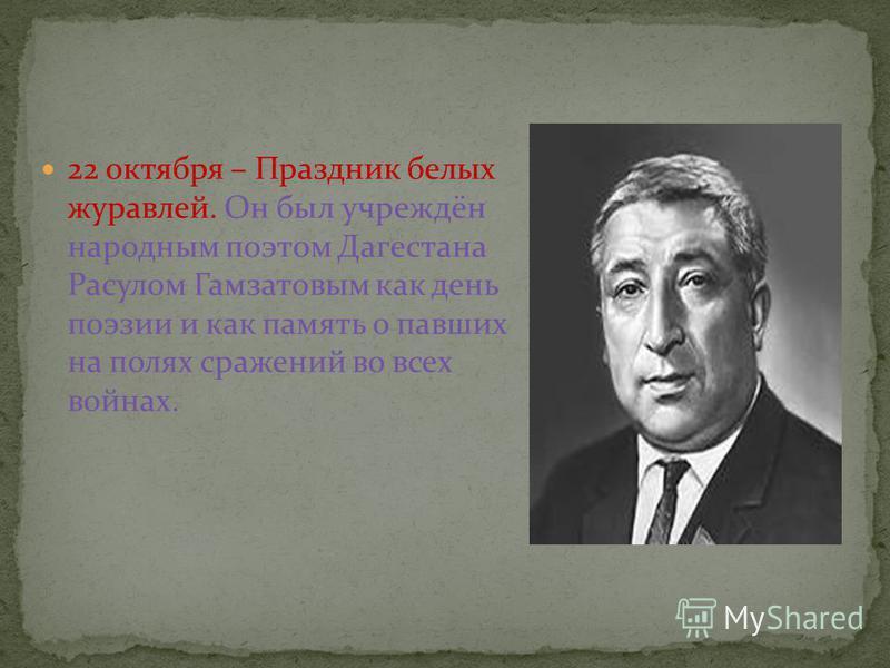 22 октября – Праздник белых журавлей. Он был учреждён народным поэтом Дагестана Расулом Гамзатовым как день поэзии и как память о павших на полях сражений во всех войнах.