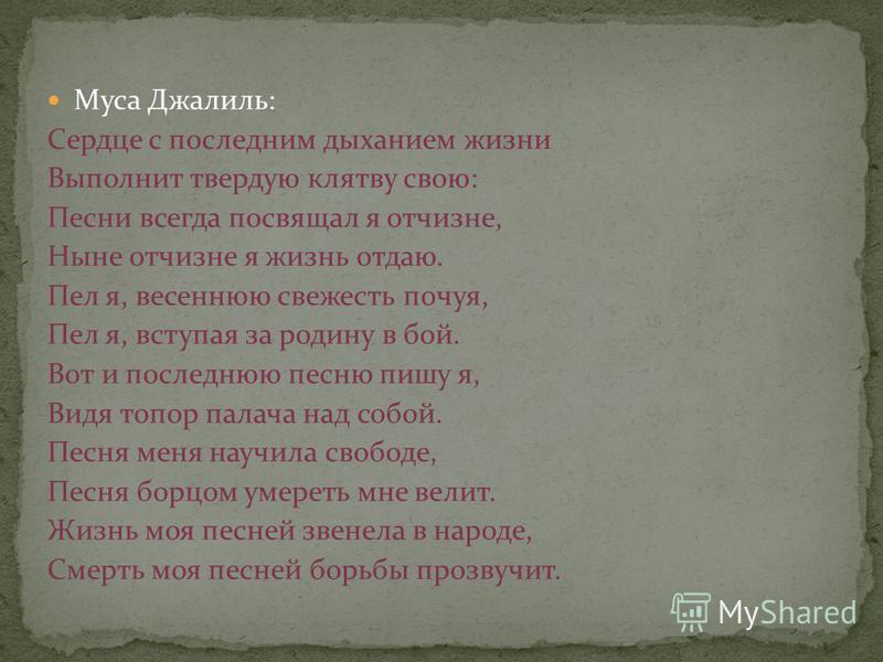 Муса Джалиль: Сердце с последним дыханием жизни Выполнит твердую клятву свою: Песни всегда посвящал я отчизне, Ныне отчизне я жизнь отдаю. Пел я, весеннюю свежесть почуя, Пел я, вступая за родину в бой. Вот и последнюю песню пишу я, Видя топор палача