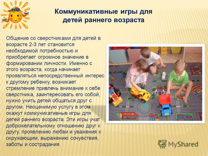 Коммуникативные игры для детей раннего возраста Общение со сверстниками для детей в возрасте 2-3 лет становится необходимой потребностью и приобретает огромное значение в формировании личности. Именно с этого возраста, когда начинает проявляться непо