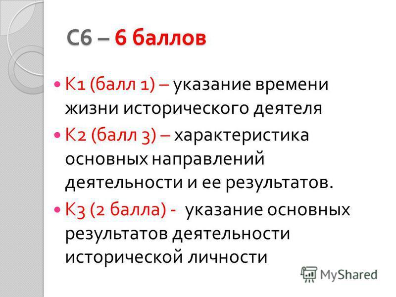 С 6 – 6 баллов К 1 ( балл 1) – указание времени жизни исторического деятеля К 2 ( балл 3) – характеристика основных направлений деятельности и ее результатов. К 3 (2 балла ) - указание основных результатов деятельности исторической личности