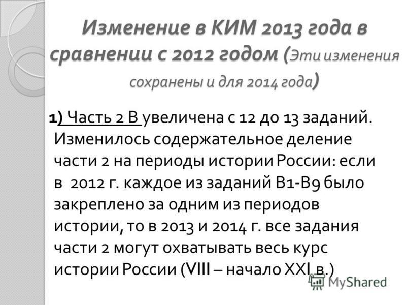 Изменение в КИМ 2013 года в сравнении с 2012 годом ( Эти изменения сохранены и для 2014 года ) 1) Часть 2 В увеличена с 12 до 13 заданий. Изменилось содержательное деление части 2 на периоды истории России : если в 2012 г. каждое из заданий В 1- В 9