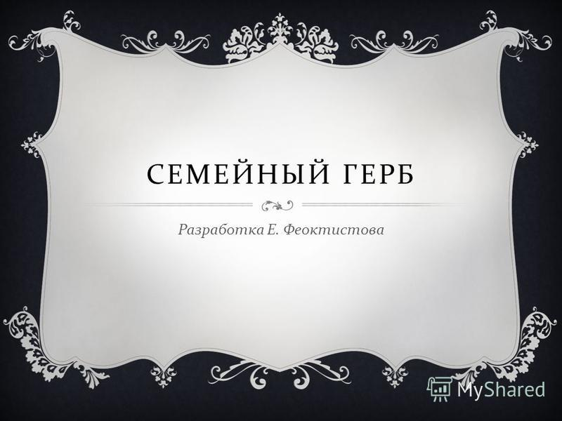 СЕМЕЙНЫЙ ГЕРБ Разработка Е. Феоктистова