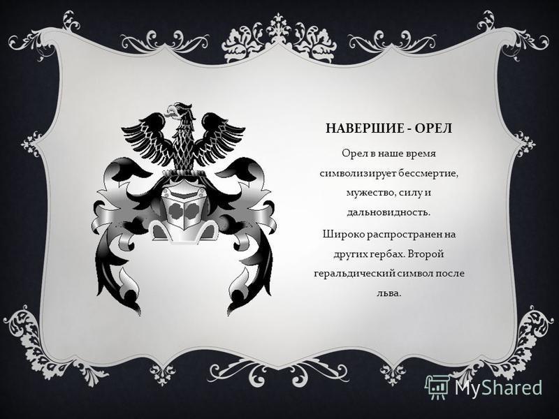 НАВЕРШИЕ - ОРЕЛ Орел в наше время символизирует бессмертие, мужество, силу и дальновидность. Широко распространен на других гербах. Второй геральдический символ после льва.