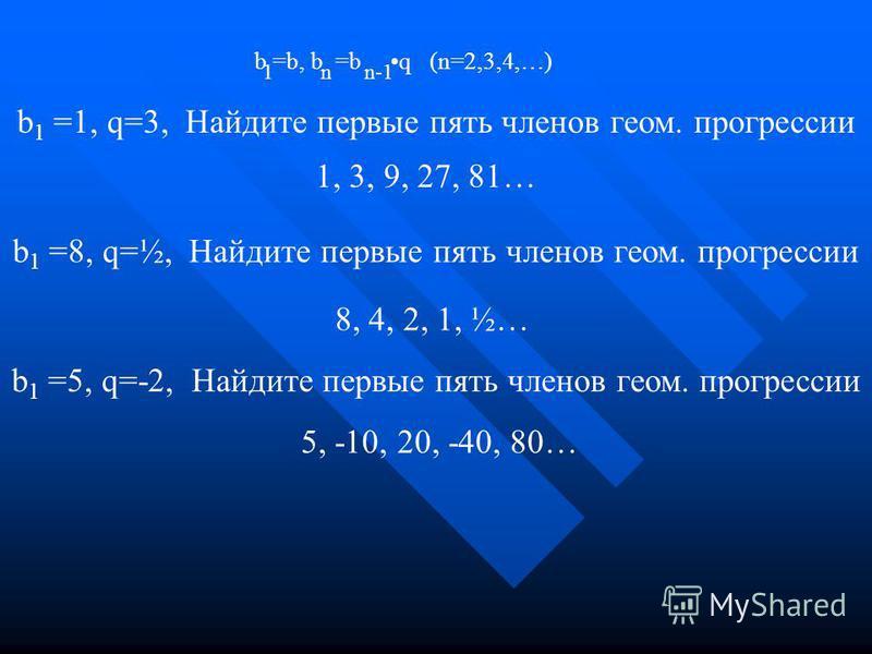 1, 3, 9, 27, 81… b =b, b =b q (n=2,3,4,…) 1nn-1 b 1 =1, q=3, Найдите первые пять членов геом. прогрессии b 1 =8, q=½, Найдите первые пять членов геом. прогрессии 8, 4, 2, 1, ½… b 1 =5, q=-2, Найдите первые пять членов геом. прогрессии 5, -10, 20, -40