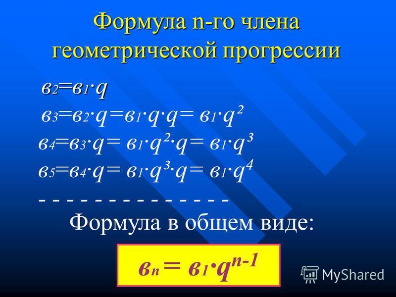 Формула n-го члена геометрической прогрессии в 2=в 1·q в 3 =в 2 ·q=в 1 ·q·q= в 1 ·q² в 4 =в 3 ·q= в 1 ·q²·q= в 1 ·q³ в 5 =в 4 ·q= в 1 ·q³·q= в 1 ·q 4 - - - - - - - - - - - - - - Формула в общем виде: в n = в 1 ·q n-1