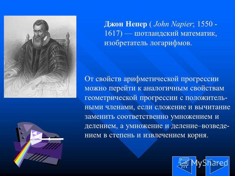 Джон Непер ( John Napier; 1550 - 1617) шотландский математик, изобретатель логарифмов. От свойств арифметической прогрессии можно перейти к аналогичным свойствам геометрической прогрессии с положительными членами, если сложение и вычитание заменить с