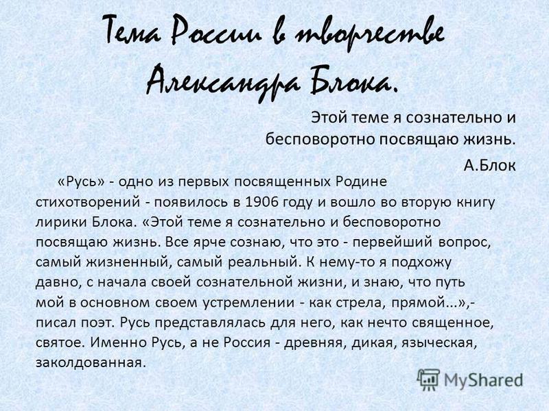 Тема России в творчестве Александра Блока. Этой теме я сознательно и бесповоротно посвящаю жизнь. А.Блок «Русь» - одно из первых посвященных Родине стихотворений - появилось в 1906 году и вошло во вторую книгу лирики Блока. «Этой теме я сознательно и
