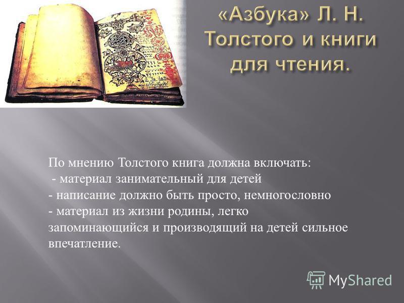 По мнению Толстого книга должна включать : - материал занимательный для детей - написание должно быть просто, немногословно - материал из жизни родины, легко запоминающийся и производящий на детей сильное впечатление.