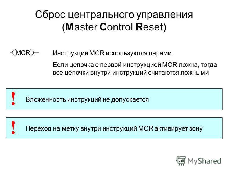 Сброс центрального управления (Маster Control Reset) Инструкции MCR используются парами. Если цепочка с первой инструкцией MCR ложна, тогда все цепочки внутри инструкций считаются ложными Вложенность инструкций не допускается ! Переход на метку внутр