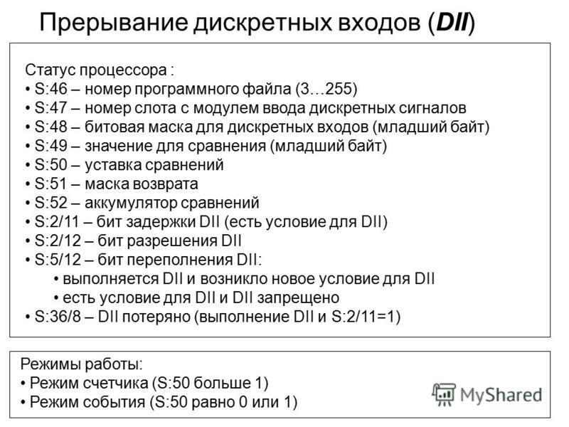 Прерывание дискретных входов (DII) Режимы работы: Режим счетчика (S:50 больше 1) Режим события (S:50 равно 0 или 1) Статус процессора : S:46 – номер программного файла (3…255) S:47 – номер слота с модулем ввода дискретных сигналов S:48 – битовая маск