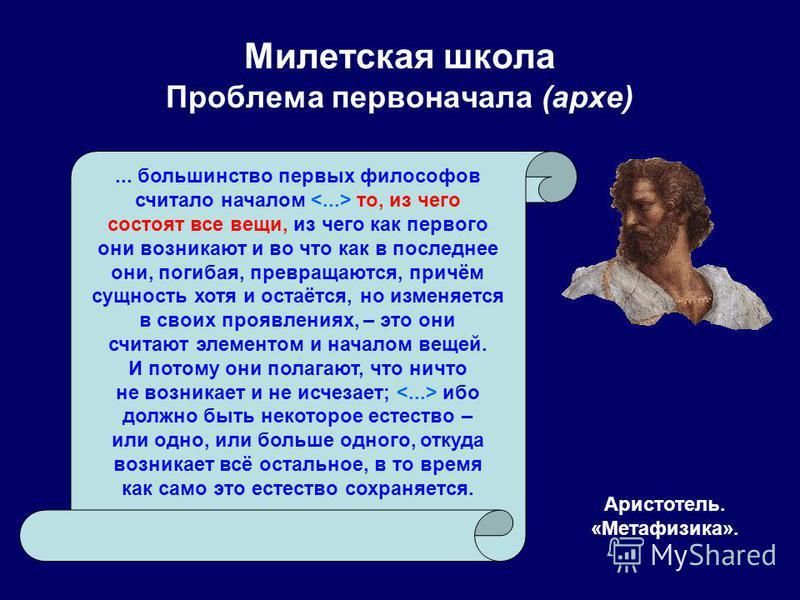 Милетская школа Проблема первоначала (архи) Аристотель. «Метафизика».... большинство первых философов считало началом то, из чего состоят все вещи, из чего как первого они возникают и во что как в последнее они, погибая, превращаются, причём сущность